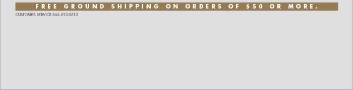 FREE GROUND SHIPPING ON ORDERS OF $50 OR MORE.