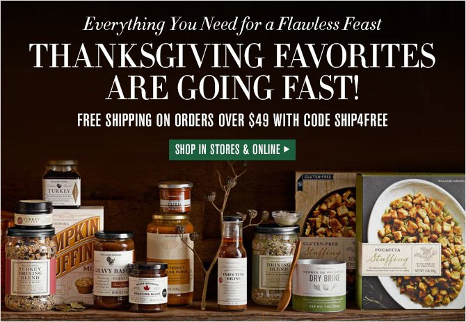 Everything You Need for a Flawless Feast - THANKSGIVING FAVORITES ARE GOING FAST! - FREE SHIPPING ON ORDERS OVER $49 WITH CODE SHIP4FREE - SHOP IN STORES & ONLINE