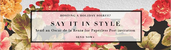 HOSTING A HOLIDAY SOIREE? SAY IT IN STYLE Send an Oscar de la Renta for Paperless Post invitation