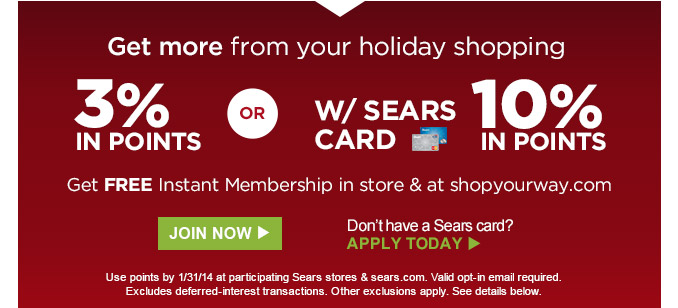 Get more from your holiday shopping | 3% IN POINTS OR 10% IN POINTS W/ SEARS CARD | Get FREE Instant Membership in store & at shopyourway.com | JOIN NOW | Don't have a Sears card? APPLY TODAY | Use points by 1/31/14 at participating Sears stores & sears.com. Valid opt-in email required. Excludes deferred-interest transactions. Other exclusions apply. See details below.