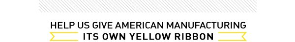 It's time American manufacturing got it's own yellow ribbon!