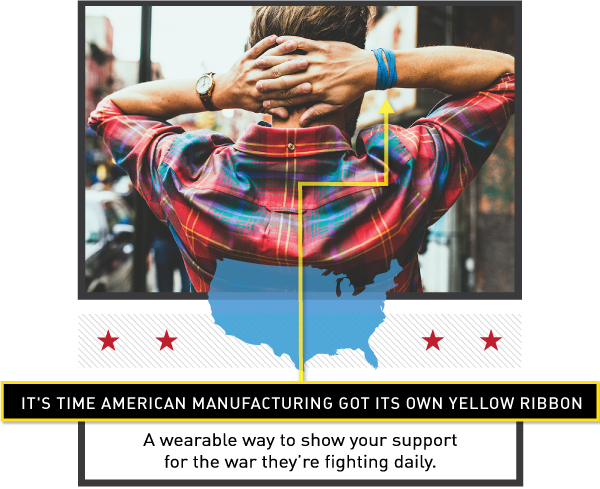 It's time American Manufacturing got it's own yellow ribbon. A wearable way to break the cycle, while showing your support for the war they're fighting daily.