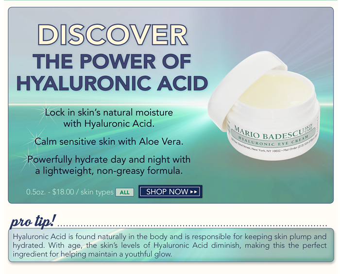 Discover the power of Hyaluronic Acid. Lock in skin's natural moisture with Hyaluronic Acid. Calm sensitive skin with Aloe Vera. Powerfully hydrate day and night with a lightweight, non-greasy formula. Hyaluronic Acid is found naturally in the body and is responsible for keeping skin plump and hydrated. With age, the skin's levels of Hyaluronic Acid diminish, making this the perfect ingredient for helping maintain a youthful glow.