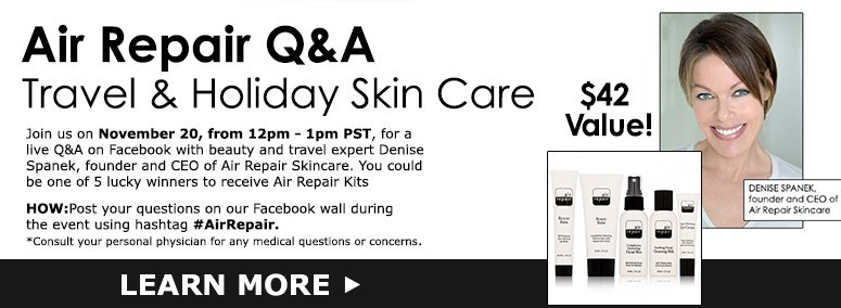 Air Repair Q&A Travel & Holiday Skin CareJoin us on November 15, from 12pm - 1pm PST, for a live Q&A on Facebook with beauty and travel expert Denise Spanek, founder and CEO of Air Repair Skincare.  You could be one of 5 lucky winners to receive Air Repair Kits ($42 value)!HOW: Post your questions on our Facebook wall during the event using hashtag #AirRepair.*Consult your personal physician for any medical questions or concerns.LEARN MORE>>
