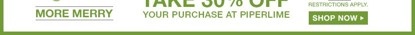 MORE MERRY   TAKE 30% OFF YOUR PURCHASE AT PIPERLIME   SHOP NOW