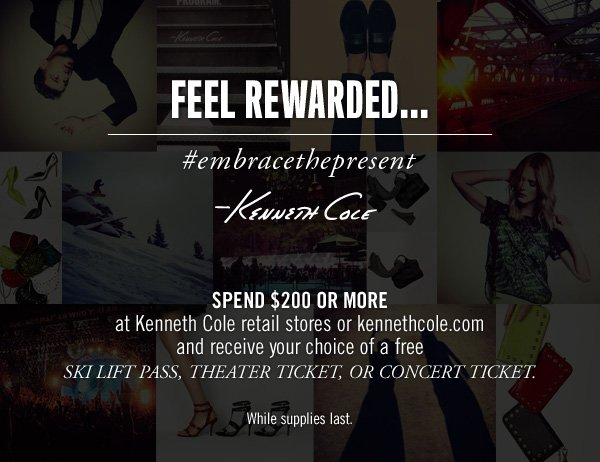 SPEND $200 OR MORE at Kenneth Cole retail stores or kennethcole.com and receive your choice of a free SKI LIFT PASS, THEATER TICKET, OR CONCERT TICKET. While supplies last.