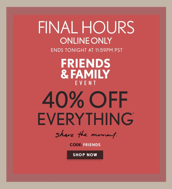 FINAL HOURS ONLINE ONLY ENDS TONIGHT AT 11:59PM PST  FRIENDS & FAMILY EVENT  40% OFF  EVERY THING*  share the moment.  CODE: FRIENDS  SHOP NOW
