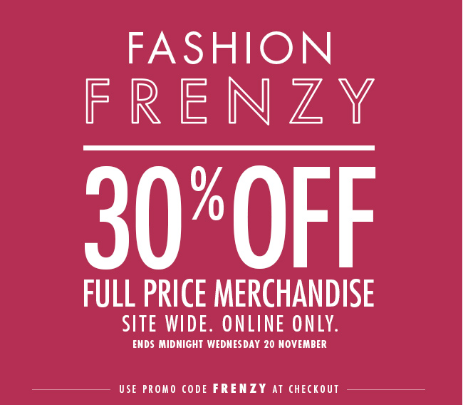 Fashion frenzy. 30% off full price merchandise. Site wide. 24 hours. Online only. Ends midnight Wednesday 20th November.
