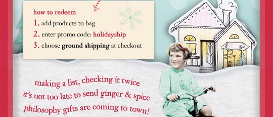 how to redeem - 1. add products to bag - 2. enter promo code: holidayship - 3. choose ground shipping at checkout making a list, checking it twice it's not too late to send ginger & spice philosophy gifts are coming to town!