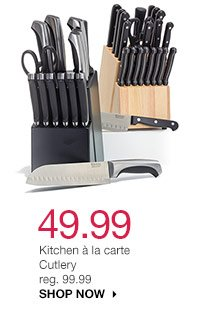 49.99  Kitchen a La Carte cutlery reg. 99.99 SHOP NOW