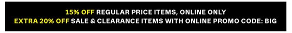 15% Off regular price items, Online Only. Extra 20% Off sale & clearance items with Online Promo Code: BIG