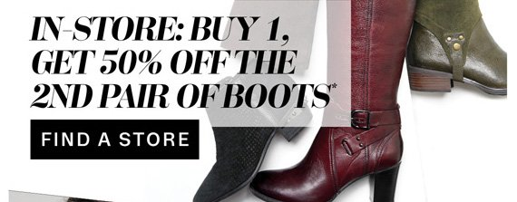 In-store: Buy 1, Get 50% off the 2nd pair of boots*. Find a store.