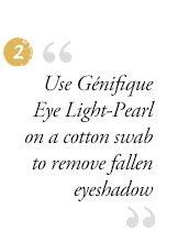"2 | ""Use Genifique Eye Light-Pearl on a cotton swab to remove fallen eyeshadow"""