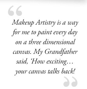 """""""Makeup Artistry is a way for me to paint every day on a three dimensional canvas. My Grandfather said, 'How exciting… your canvas talks back!"""""""