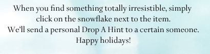 When you find something totally irresistible,  simply click on the snowflake next to the item.  We'll send a personal Drop A Hint to a certain  someone. Happy holidays!