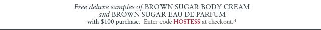 Free deluxe samples of Brown Sugar Body Cream and Brown Sugar Eau de Parfum with $100 purchase. Enter code HOSTESS at checkout.*