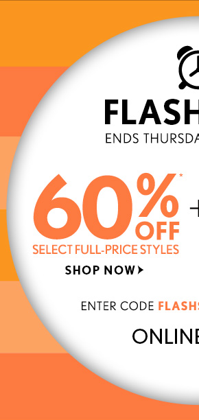 FLASH SALE ENDS THURSDAY AT 10AM EST  60%* OFF SELECT FULL–PRICE STYLES SHOP NOW