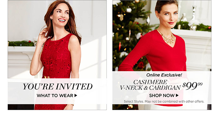 You're invited. What to wear. Online exclusive! Cashmere v-neck and cardigan, $99.99. Shop now. Select styles. May not be combined with other offers.