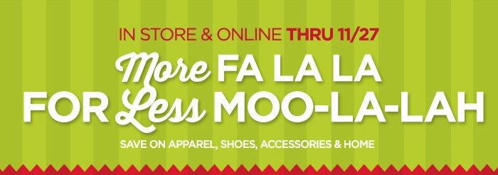 IN STORE & ONLINE THRU 11/27 MORE FA LA LA FOR LESS MOO-LA-LAH SAVE ON APPAREL, SHOES, ACCESSORIES & HOME