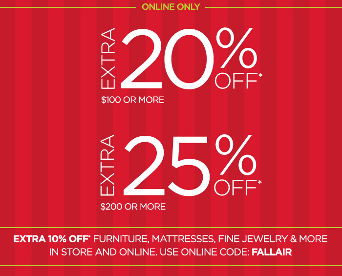 ONLINE ONLY EXTRA 20% OFF* $100 OR MORE  EXTRA 25% OFF* $200 OR MORE  EXTRA 10% OFF FURNITURE, MATTRESSES, FINE JEWELRY & MORE IN STORE AND ONLINE. USE ONLINE CODE: FALLAIR