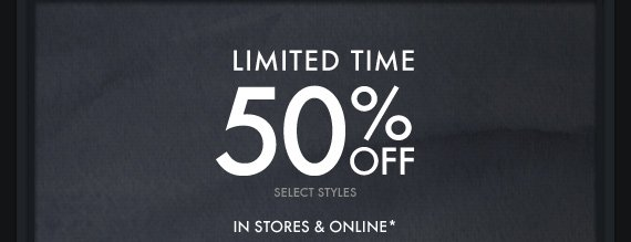 LIMITED TIME 50% OFF IN STORES &  ONLINE*