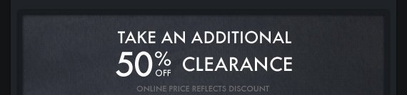 TAKE AN ADDITIONAL 50% OFF CLEARANCE ONLINE PRICE REFLECTS DISCOUNT