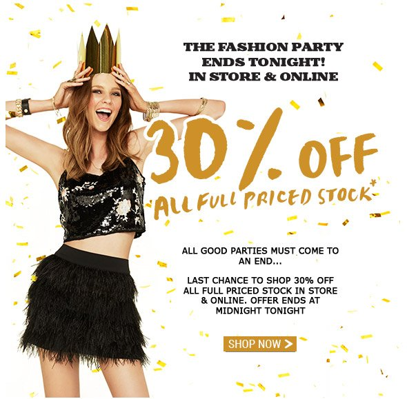 The Fashion Party Ends Tonight! In Store And Online.  30% Off All Full Priced Stock* All good parties must come to an end... Last chance to shop 30% off all full priced stock in store and online. Offer ends at midnight tonight. Shop Now