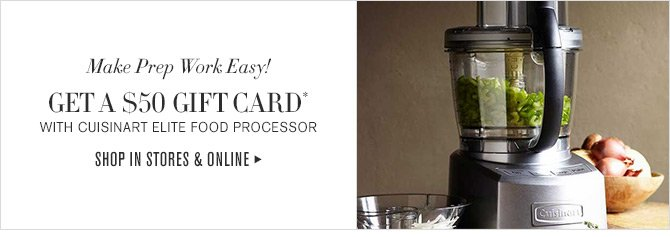Make Prep Work Easy! GET A $50 GIFT CARD* WITH CUISINART ELITE FOOD PROCESSOR -- SHOP IN STORES & ONLINE
