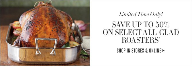 Limited Time Only! SAVE UP TO 50% ON SELECT ALL-CLAD ROASTERS* -- SHOP IN STORES & ONLINE