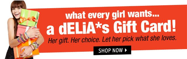 what every girl wants... a dELiA*s Gift Card!