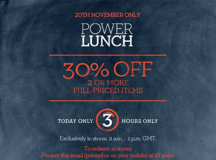 20TH NOVEMBER ONLY | POWER LUNCH | 30% OFF 2 OR MORE FULL-PRICED ITEMS | TODAY ONLY 3 HOURS ONLY | Exclusively in stores. 11 a.m. - 2 p.m. GMT. | To redeem in stores: Present this email (printed or on your mobile) at till point.