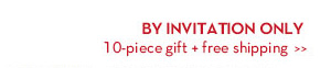BY INVITATION ONLY 10-piece gift + free shipping.