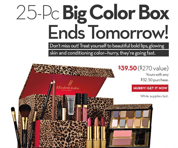 25-PC Big Color Box Ends Tomorrow! Don't miss out! Treat yourself to beautiful, bold lips, glowing skin and conditioning color - hurry, they're going fast. $39.50 ($270 value) Yours with any $32.50 purchase. HURRY! GET IT NOW. While Supplies last.