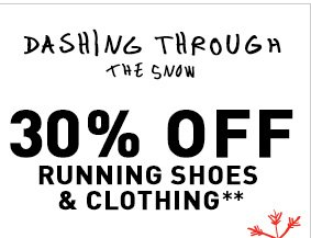 DASHING THROUGH THE SNOW 30% OFF RUNNING SHOES & CLOTHING**