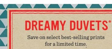 Dreamy Duvets*. Save on select best-selling prints for a limited time.
