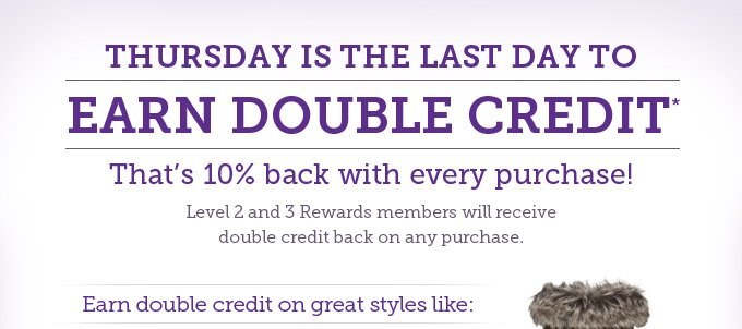 Thursday is the last day to earn double credit* That's 10% back with every purchase! Level 2 and 3 Rewards members will receive double credit back on any purchase.