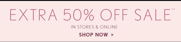 EXTRA 50% OFF SALE** IN STORES & ONLINE                            SHOP NOW
