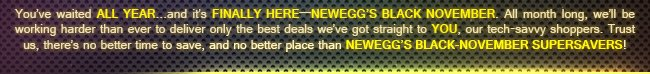 you've waited all year ... and it's finally here - newegg's black november. all month long, we'll be working harder than ever to delvier only the best deals we've got straight to you, our tech-savvy shoppers. trust us, there's no better time to save, and no better place than newegg's black-november supersavers!