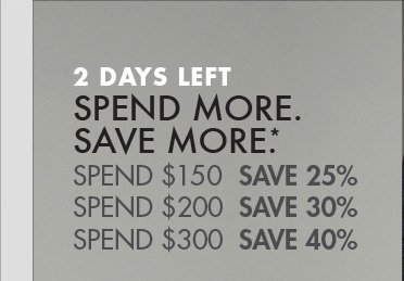 2 DAYS LEFT. SPEND MORE. SAVE MORE.*