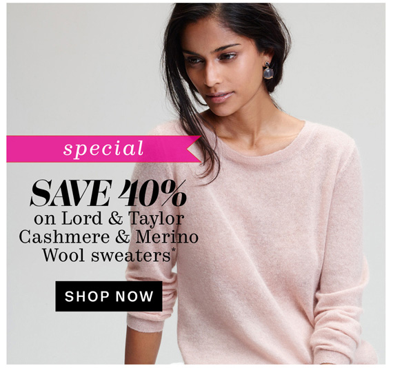 Special. Save 40% on Lord & Taylor Cashmere & Merino Wool sweaters*. Shop Now.
