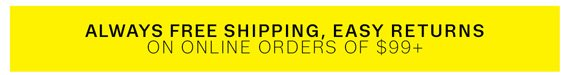 Always Free Shipping, Easy Returns on online orders of $99+