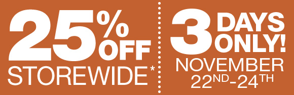 EXTRA 25% OFF STOREWIDE* | 3 DAYS ONLY! NOVEMBER 22ND – 24TH