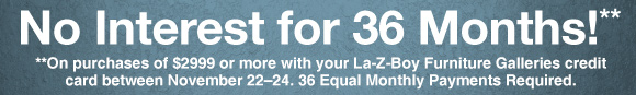 No Interest for 36 Months** On purchases of $2999 or more made on your La-Z-Boy Furniture Galleries credit card between November 22-24. 36 Equal Monthly Payments Required.