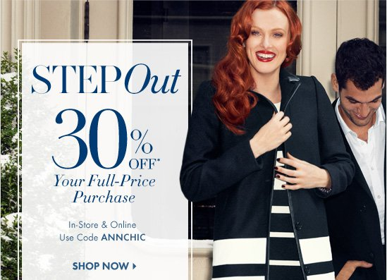 Step OUT 30% OFF* Your Full-Price Purchase  In-Store & Online Use Code ANNCHIC  SHOP NOW