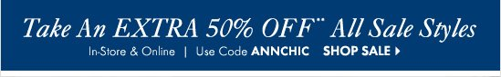 50% OFF** All Sale Styles  In-Store & Online Use Code ANNCHIC  SHOP SALE