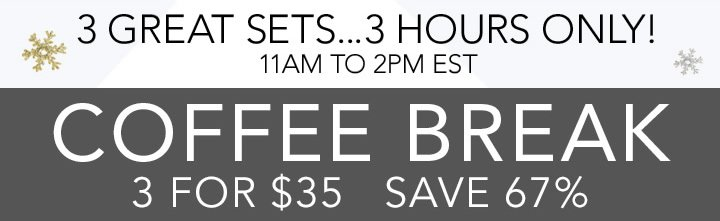3 Great Sets... 3 hours Only! Coffee Break 3 for $35 Save 67%
