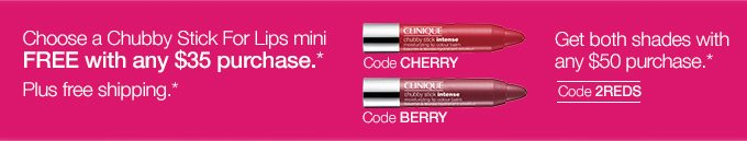Choose a Chubby Stick For Lips mini FREE with any $35 purchase.* Plus free shipping.* Code CHERRY or Code BERRY. Get both shades with any $50 purchase.* Code 2REDS