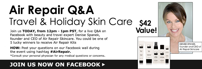 Air Repair Q&A Travel & Holiday Skin CareJoin us TODAY from 12pm - 1pm PST, for a live Q&A on Facebook with beauty and travel expert Denise Spanek, founder and CEO of Air Repair Skincare.  You could be one of 5 lucky winners to receive Air Repair Kits ($42 value)!HOW: Post your questions on our Facebook wall during the event using hashtag #AirRepair.*Consult your personal physician for any medical questions or concerns.LEARN MORE>>