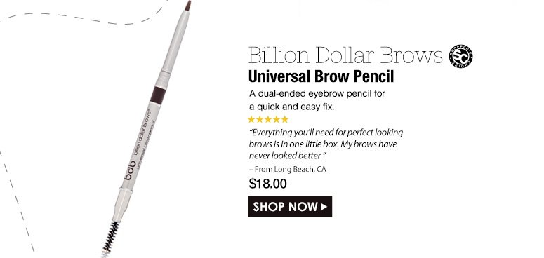 "Shopper's Choice. 5 Stars Billion Dollar Brows Universal Brow Pencil A dual-ended eyebrow pencil for a quick and easy fix. ""This truly is a universal brow pencil. It goes on smoothly and easily, and makes my brows look magnificent!"" – From Long Beach, CA$18.00Shop Now>>"