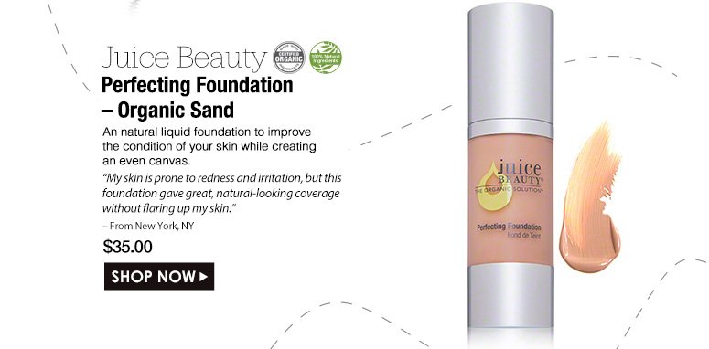 "100% Natural Certified Organic. Juice Beauty Perfecting Foundation – Organic Sand A natural liquid foundation to improve the condition of your skin while creating an even canvas. ""My skin is prone to redness and irritation, but this foundation gave great, natural-looking coverage without flaring up my skin."" – From New York, NY$35.00Shop Now>>"